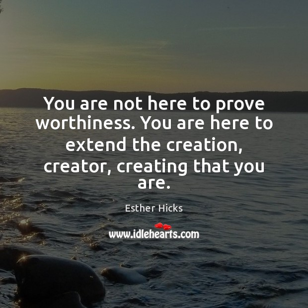 Image, You are not here to prove worthiness. You are here to extend