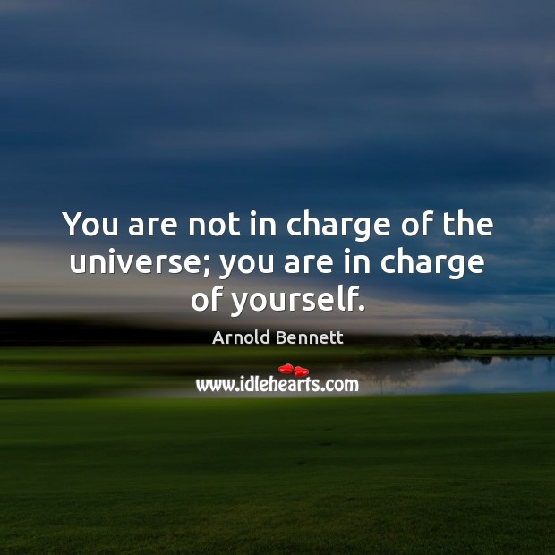 You are not in charge of the universe; you are in charge of yourself. Arnold Bennett Picture Quote