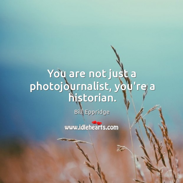 Image, You are not just a photojournalist, you're a historian.