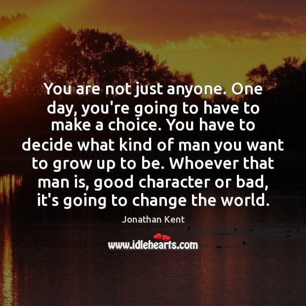 You are not just anyone. One day, you're going to have to Good Character Quotes Image