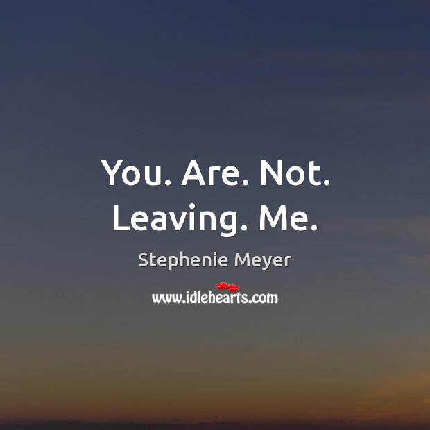 You. Are. Not. Leaving. Me. Stephenie Meyer Picture Quote