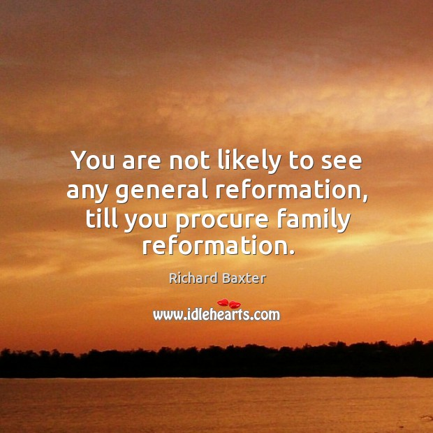 You are not likely to see any general reformation, till you procure family reformation. Richard Baxter Picture Quote