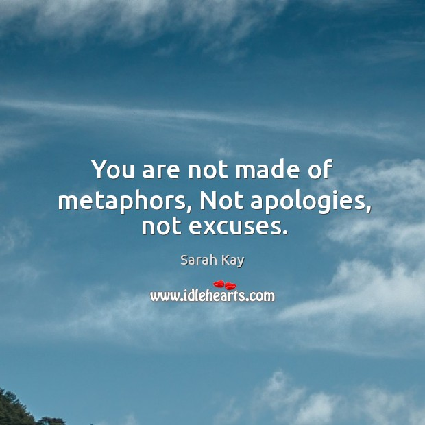 You are not made of metaphors, Not apologies, not excuses. Image