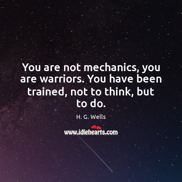 You are not mechanics, you are warriors. You have been trained, not to think, but to do. Image