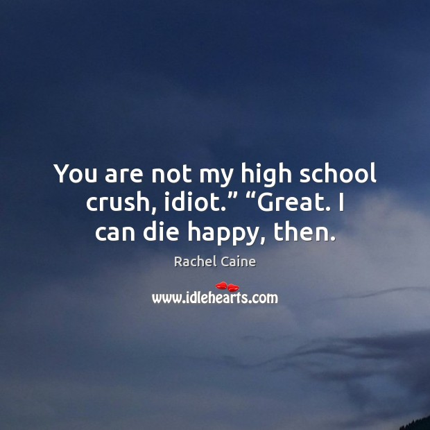 """You are not my high school crush, idiot."""" """"Great. I can die happy, then. Rachel Caine Picture Quote"""