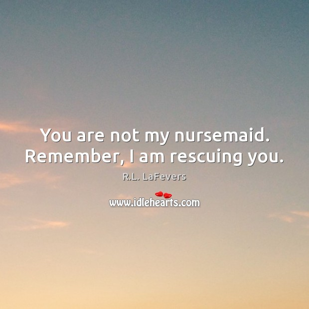 You are not my nursemaid. Remember, I am rescuing you. Image