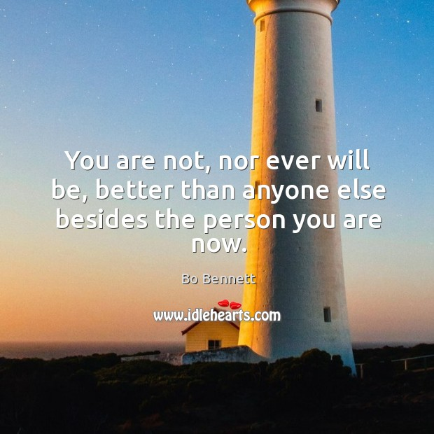 You are not, nor ever will be, better than anyone else besides the person you are now. Bo Bennett Picture Quote