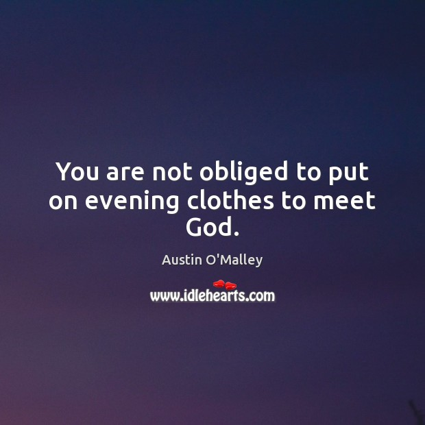 You are not obliged to put on evening clothes to meet God. Image