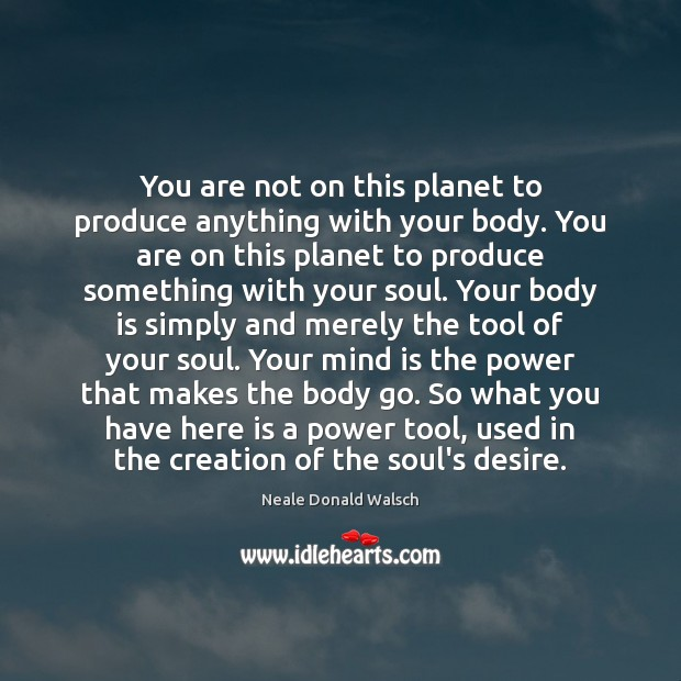 Image, You are not on this planet to produce anything with your body.