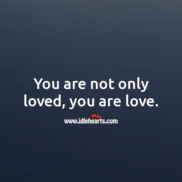 You are not only loved, you are love. Love Forever Quotes Image