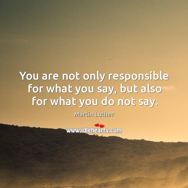 You are not only responsible for what you say, but also for what you do not say. Image