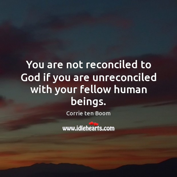 Image, You are not reconciled to God if you are unreconciled with your fellow human beings.