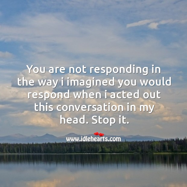 You are not responding in the way I imagined you would respond when I acted out this conversation in my head. Stop it. Image