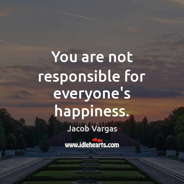 You are not responsible for everyone's happiness. Image
