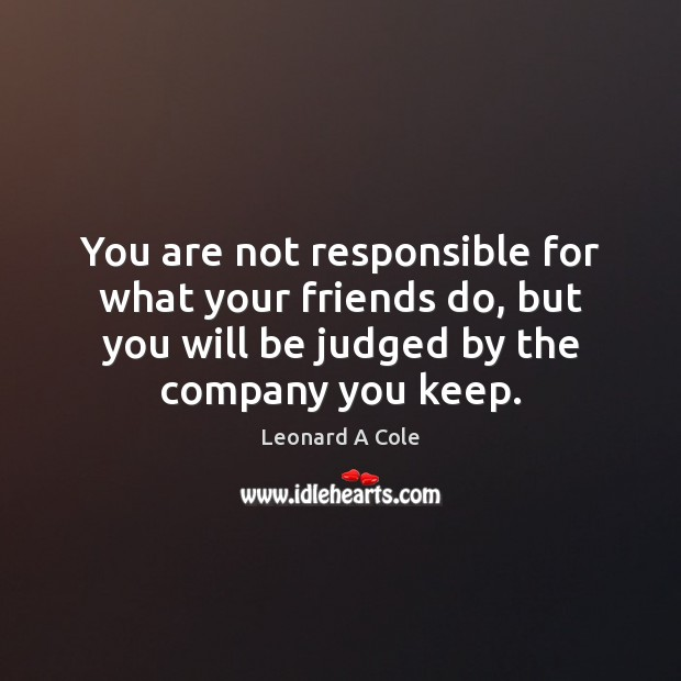 You are not responsible for what your friends do, but you will Image