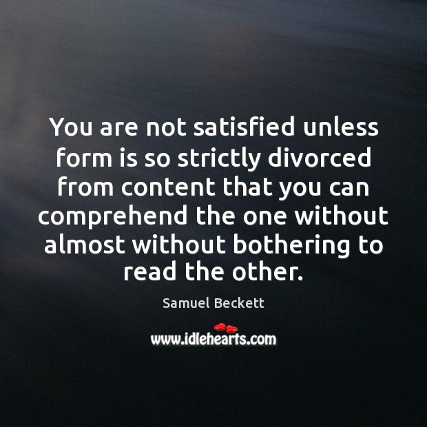 You are not satisfied unless form is so strictly divorced from content Samuel Beckett Picture Quote