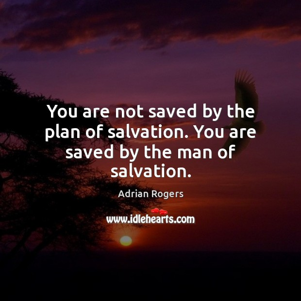 You are not saved by the plan of salvation. You are saved by the man of salvation. Adrian Rogers Picture Quote