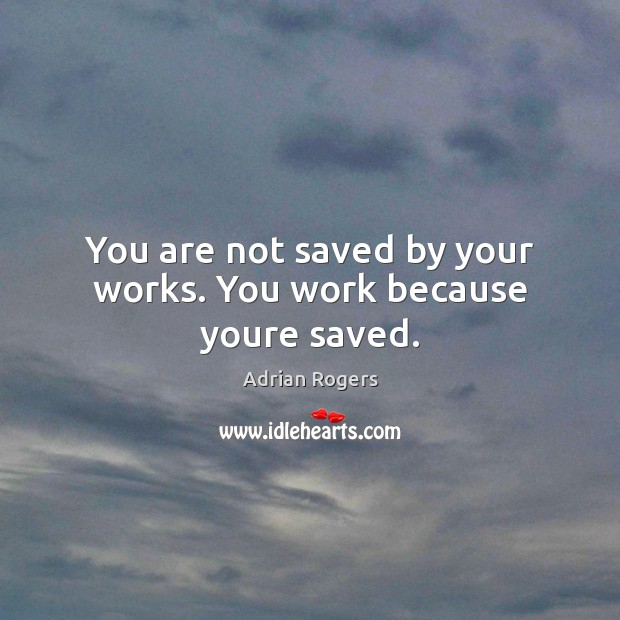 Image, You are not saved by your works. You work because youre saved.