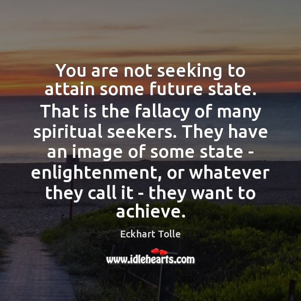 You are not seeking to attain some future state. That is the Image