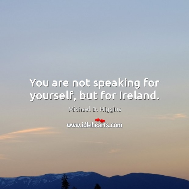You are not speaking for yourself, but for ireland. Michael D. Higgins Picture Quote
