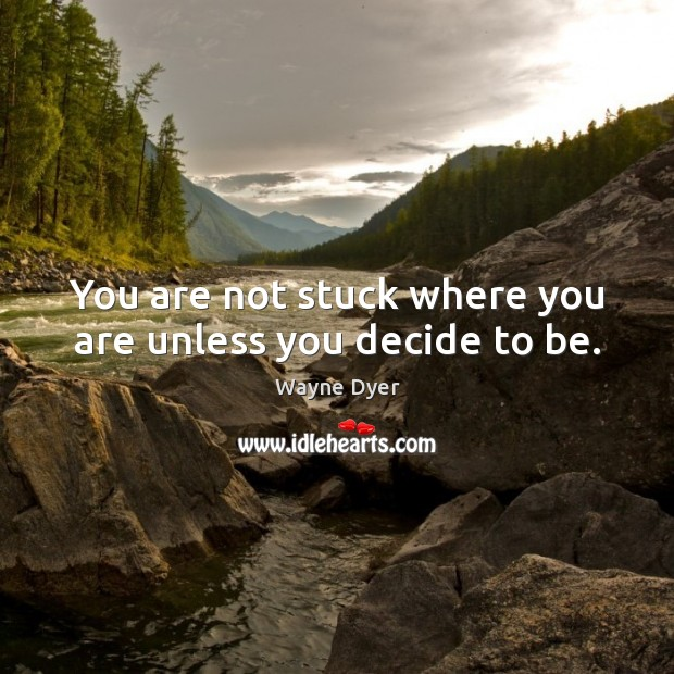 You are not stuck where you are unless you decide to be. Image