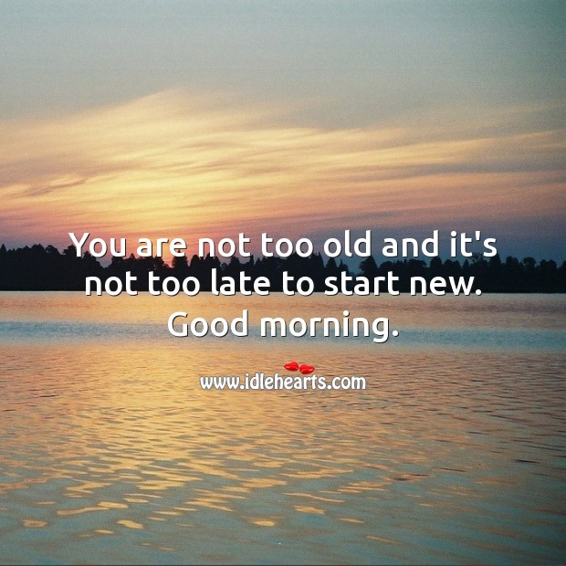 You are not too old and it's not too late to start new. Good morning. Good Morning Quotes Image