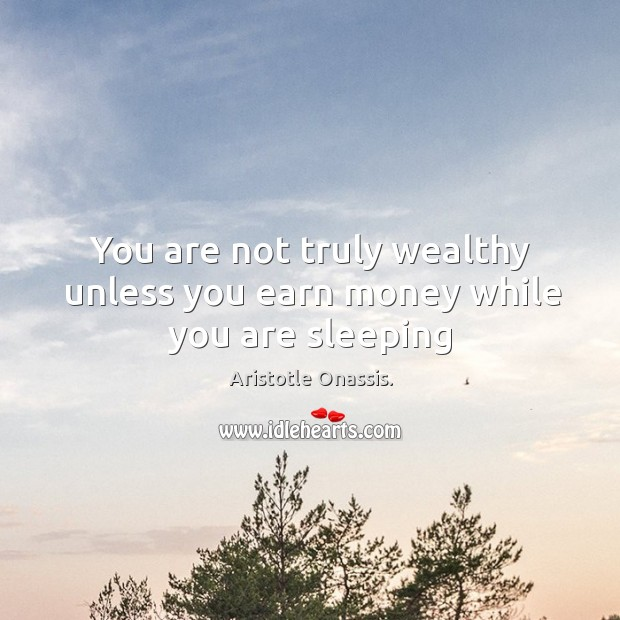 You are not truly wealthy unless you earn money while you are sleeping Aristotle Onassis. Picture Quote