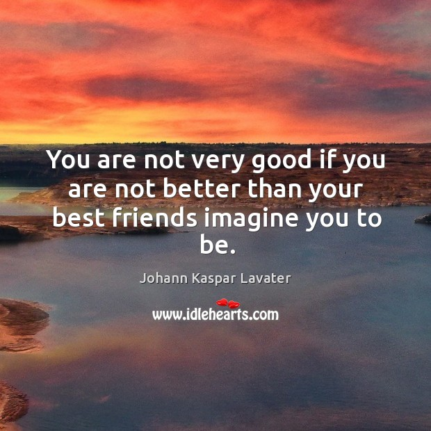 You are not very good if you are not better than your best friends imagine you to be. Image