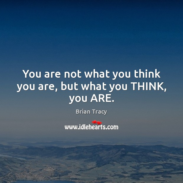 Image, You are not what you think you are, but what you THINK, you ARE.
