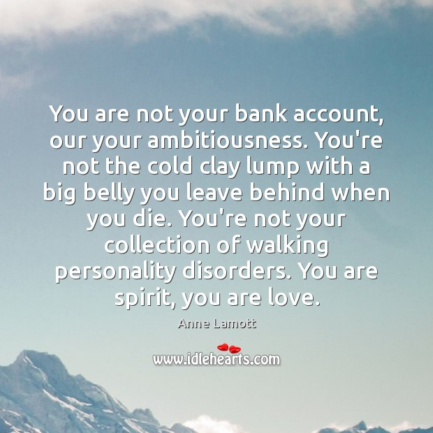 You are not your bank account, our your ambitiousness. You're not the Image