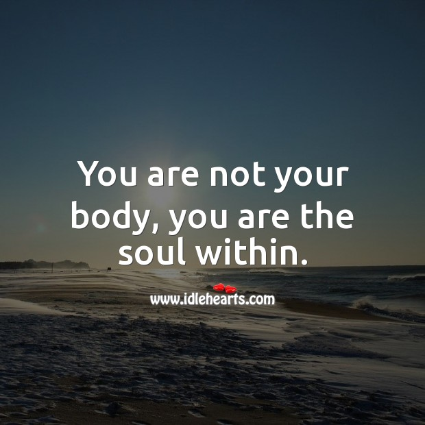 You are not your body, you are the soul within. Soul Quotes Image