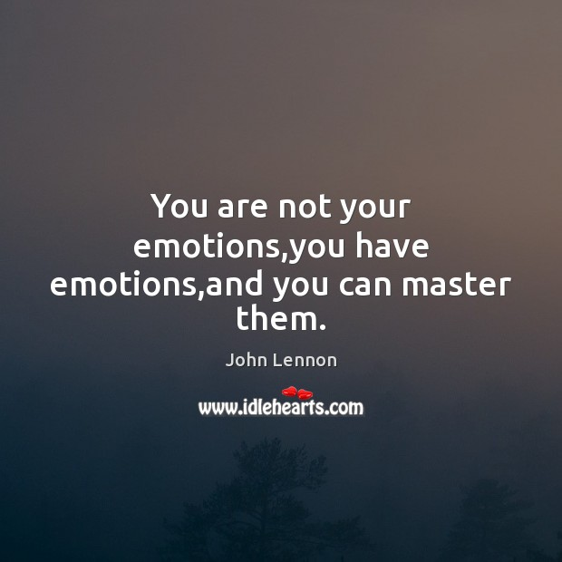 You are not your emotions,you have emotions,and you can master them. John Lennon Picture Quote