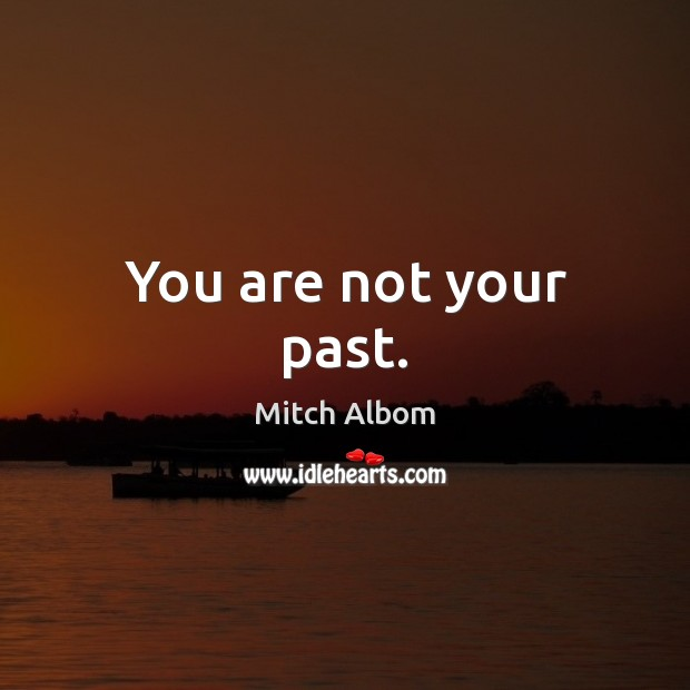You are not your past. Mitch Albom Picture Quote