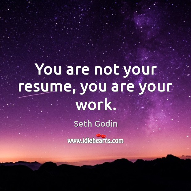 You are not your resume, you are your work. Seth Godin Picture Quote