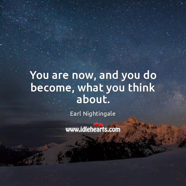 You are now, and you do become, what you think about. Image
