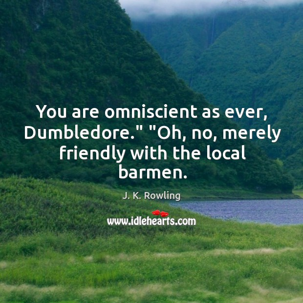 "You are omniscient as ever, Dumbledore."" ""Oh, no, merely friendly with the local barmen. Image"