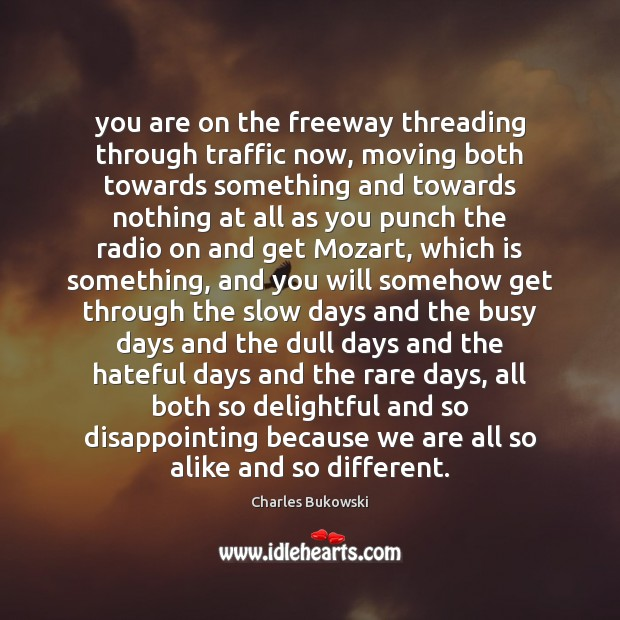 You are on the freeway threading through traffic now, moving both towards Charles Bukowski Picture Quote