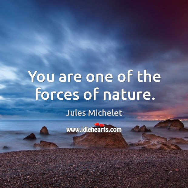 You are one of the forces of nature. Jules Michelet Picture Quote