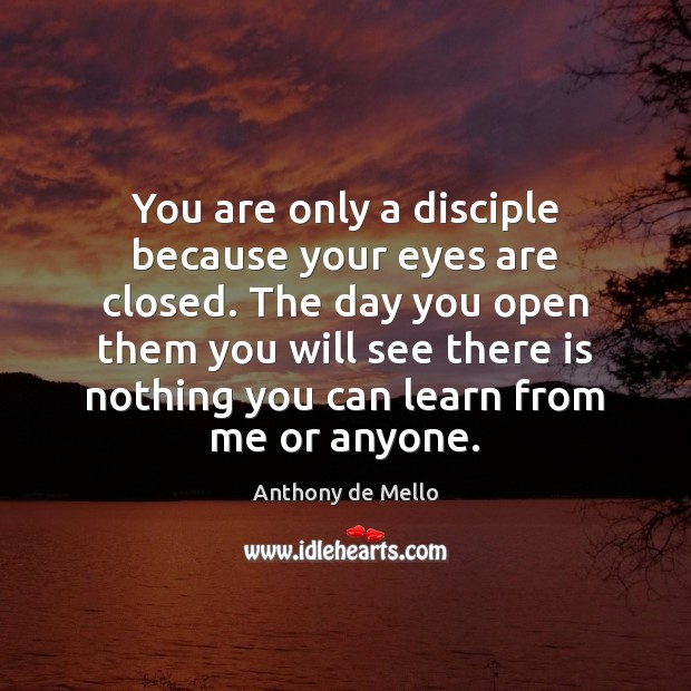 You are only a disciple because your eyes are closed. The day Anthony de Mello Picture Quote