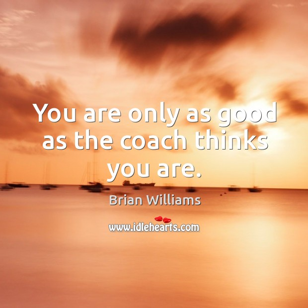 You are only as good as the coach thinks you are. Image