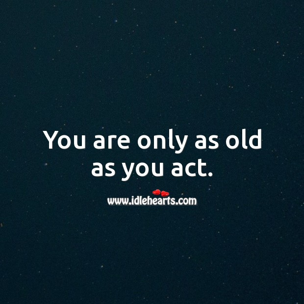 You are only as old as you act. Funny Birthday Messages Image