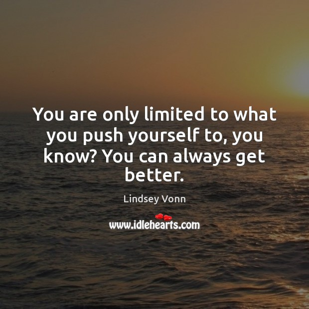 You are only limited to what you push yourself to, you know? You can always get better. Lindsey Vonn Picture Quote