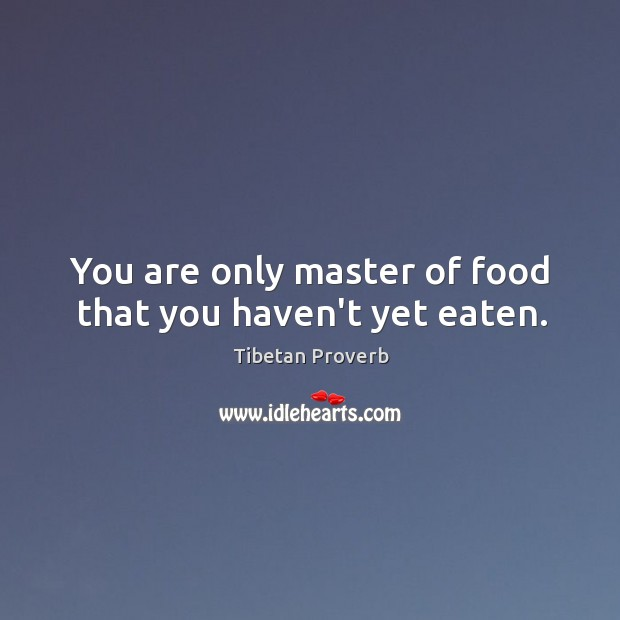 You are only master of food that you haven't yet eaten. Tibetan Proverbs Image