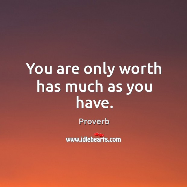 You are only worth has much as you have. Image