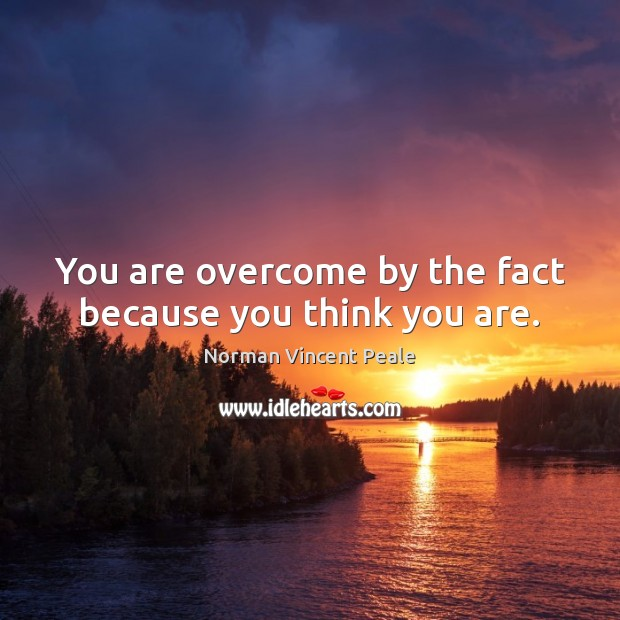 You are overcome by the fact because you think you are. Norman Vincent Peale Picture Quote