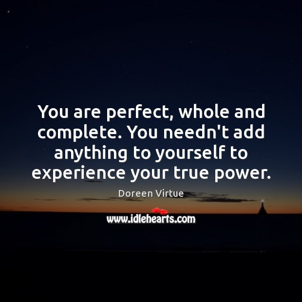 You are perfect, whole and complete. You needn't add anything to yourself Image