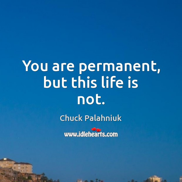 You are permanent, but this life is not. Image