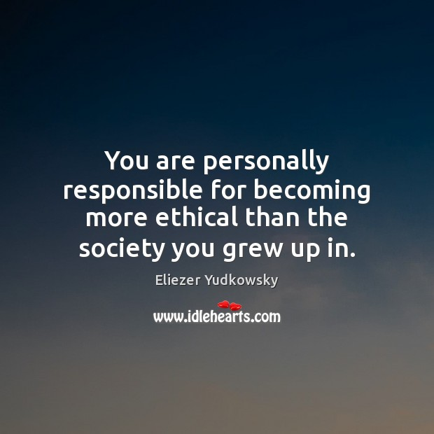 You are personally responsible for becoming more ethical than the society you grew up in. Eliezer Yudkowsky Picture Quote