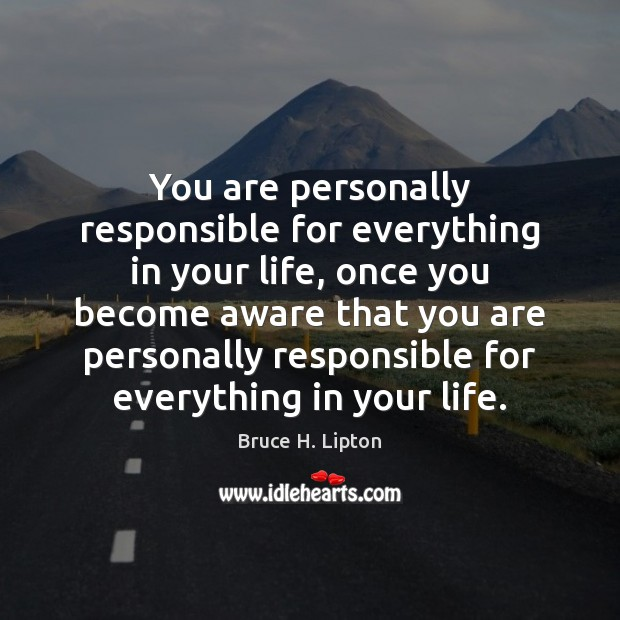 You are personally responsible for everything in your life, once you become Bruce H. Lipton Picture Quote