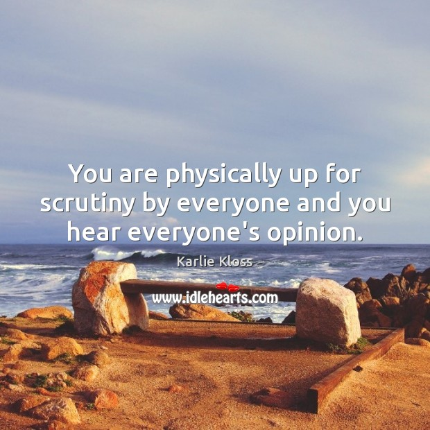 You are physically up for scrutiny by everyone and you hear everyone's opinion. Karlie Kloss Picture Quote